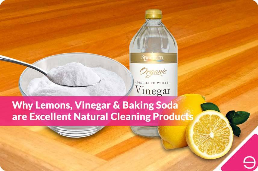 Why Lemons, Vinegar & Baking Soda are Excellent Natural Cleaning Products